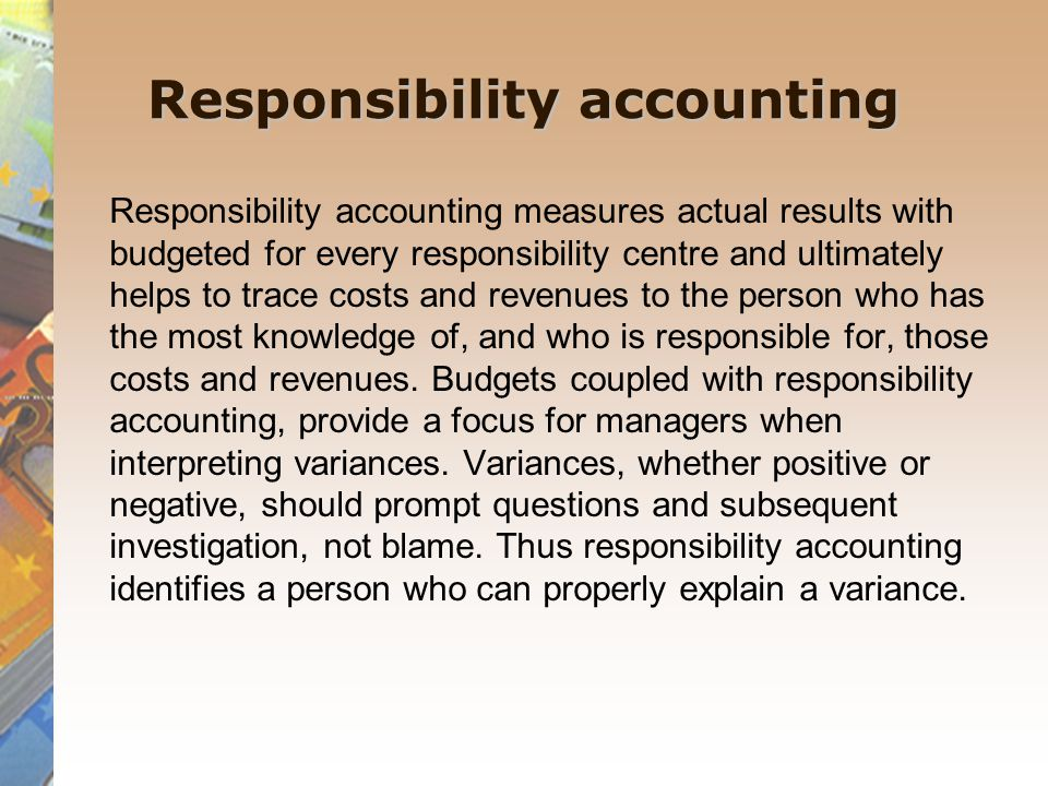 Responsibility accounting Responsibility accounting measures actual results with budgeted for every responsibility centre and ultimately helps to trace costs and revenues to the person who has the most knowledge of, and who is responsible for, those costs and revenues.