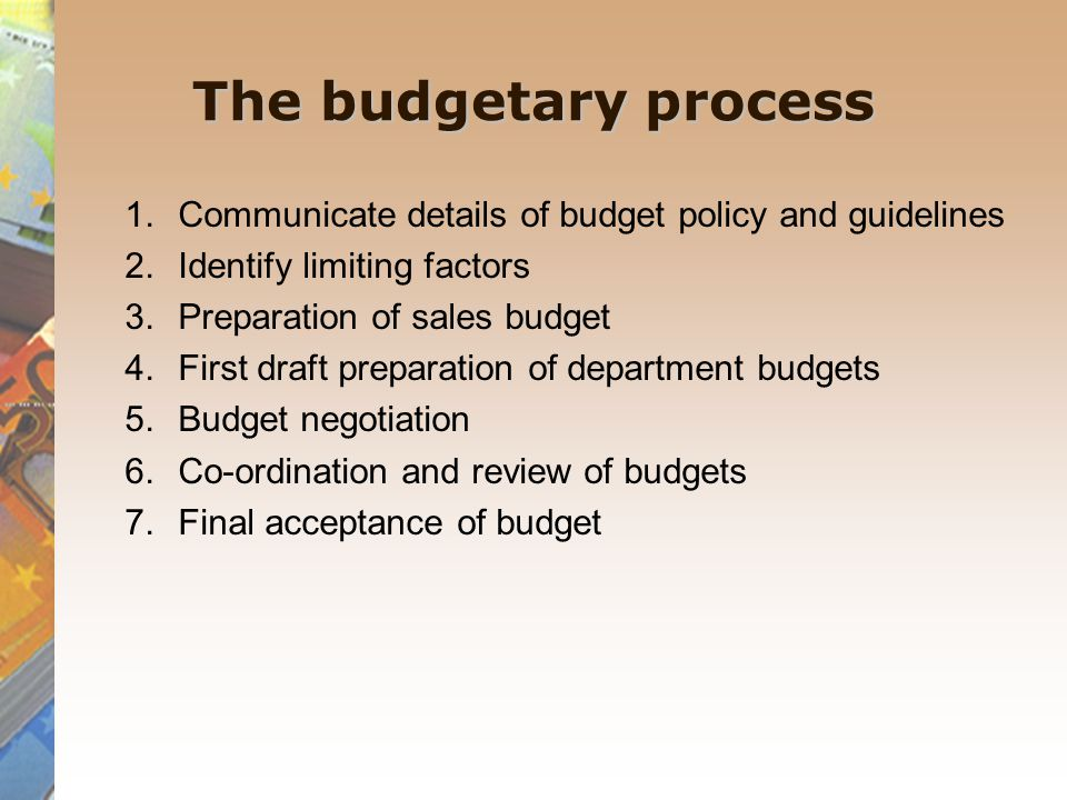 The budgetary process 1.Communicate details of budget policy and guidelines 2.Identify limiting factors 3.Preparation of sales budget 4.First draft preparation of department budgets 5.Budget negotiation 6.Co-ordination and review of budgets 7.Final acceptance of budget