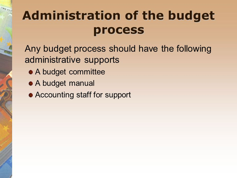 Administration of the budget process Any budget process should have the following administrative supports A budget committee A budget manual Accounting staff for support