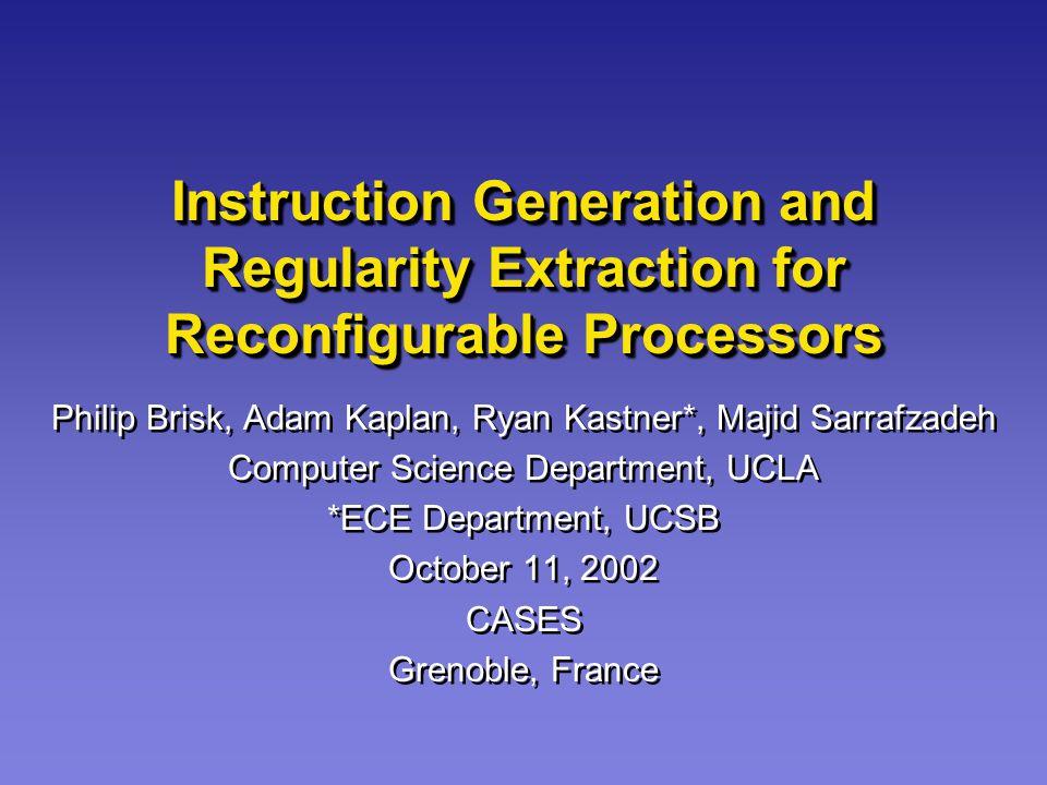 Instruction Generation and Regularity Extraction for Reconfigurable Processors Philip Brisk, Adam Kaplan, Ryan Kastner*, Majid Sarrafzadeh Computer Sc