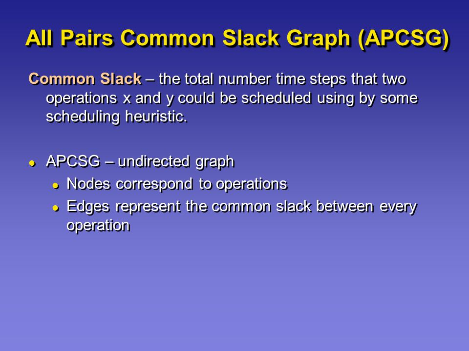 All Pairs Common Slack Graph (APCSG) Common Slack – the total number time steps that two operations x and y could be scheduled using by some scheduling heuristic.