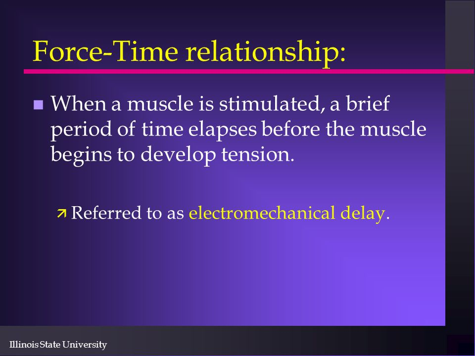 Illinois State University Force-Time relationship: n When a muscle is stimulated, a brief period of time elapses before the muscle begins to develop t