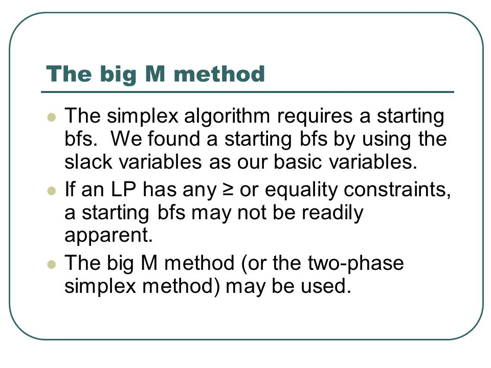 The big M method The simplex algorithm requires a starting bfs.