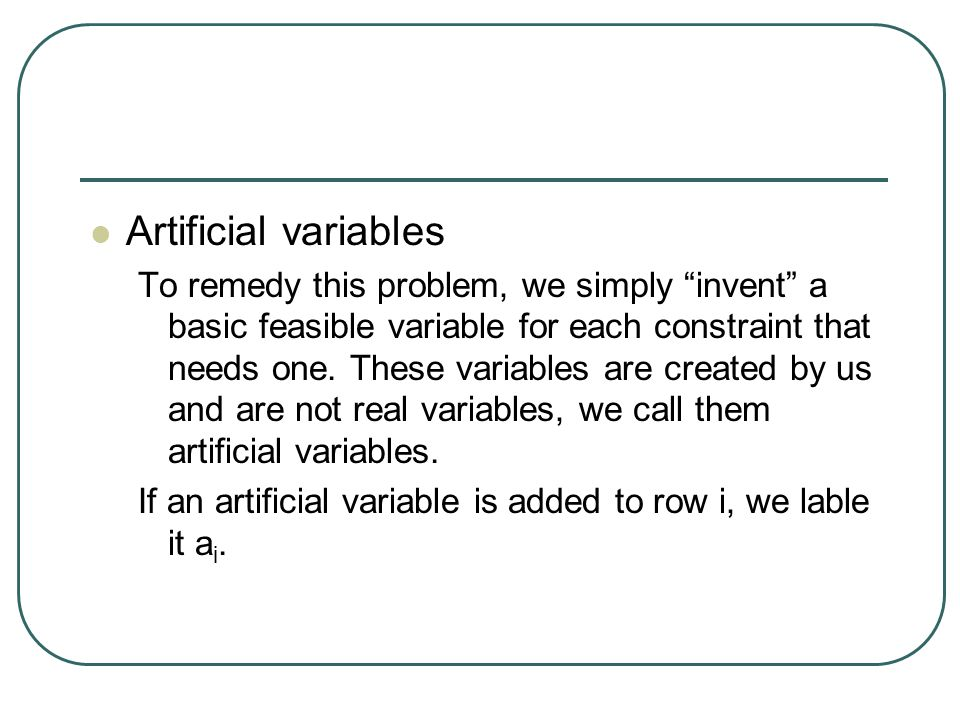 Artificial variables To remedy this problem, we simply invent a basic feasible variable for each constraint that needs one.
