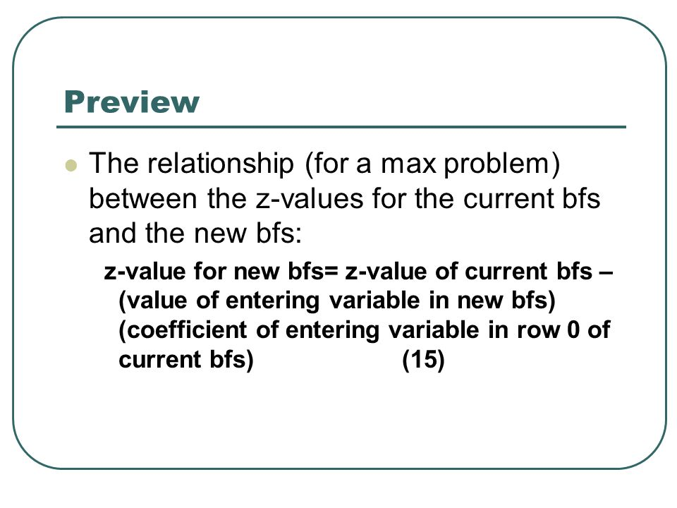 Preview The relationship (for a max problem) between the z-values for the current bfs and the new bfs: z-value for new bfs= z-value of current bfs – (value of entering variable in new bfs) (coefficient of entering variable in row 0 of current bfs)(15)