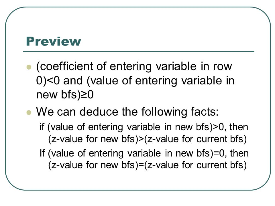 Preview (coefficient of entering variable in row 0)<0 and (value of entering variable in new bfs)≥0 We can deduce the following facts: if (value of entering variable in new bfs)>0, then (z-value for new bfs)>(z-value for current bfs) If (value of entering variable in new bfs)=0, then (z-value for new bfs)=(z-value for current bfs)