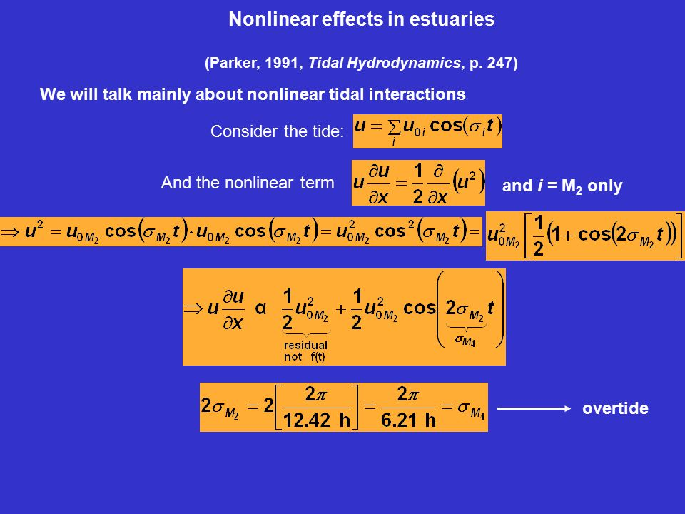 Nonlinear effects in estuaries (Parker, 1991, Tidal Hydrodynamics, p. 247) We will talk mainly about nonlinear tidal interactions Consider the tide: o