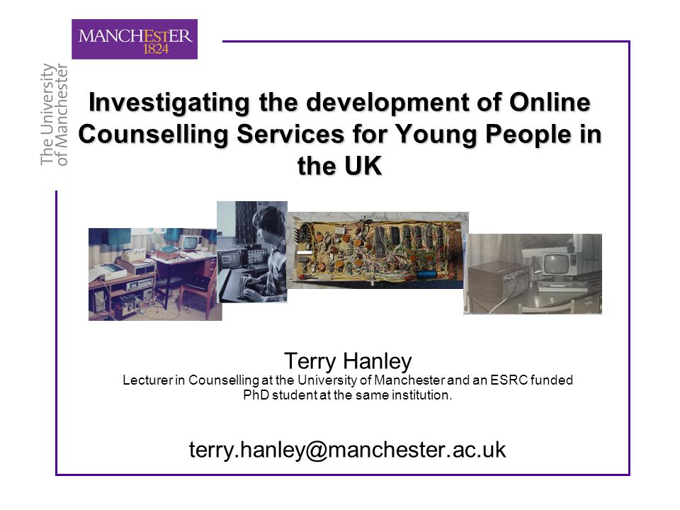 Investigating the development of Online Counselling Services for Young People in the UK Terry Hanley Lecturer in Counselling at the University of Manchester and an ESRC funded PhD student at the same institution.