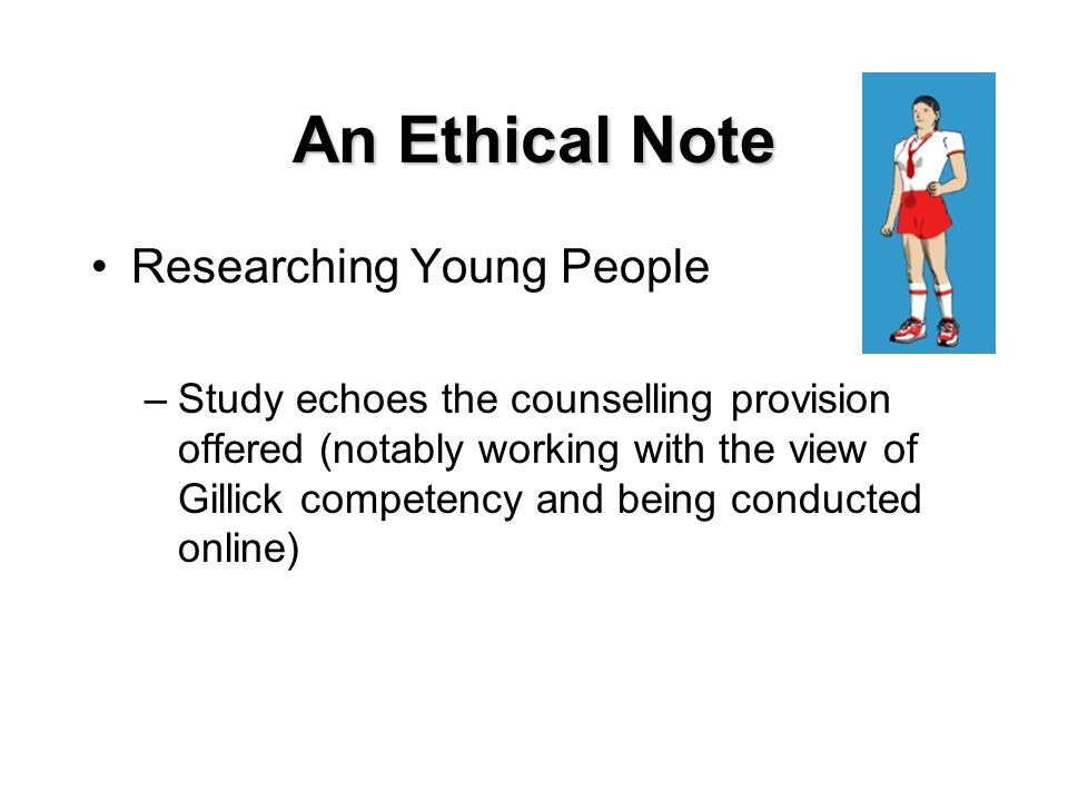 An Ethical Note Researching Young People –Study echoes the counselling provision offered (notably working with the view of Gillick competency and being conducted online)