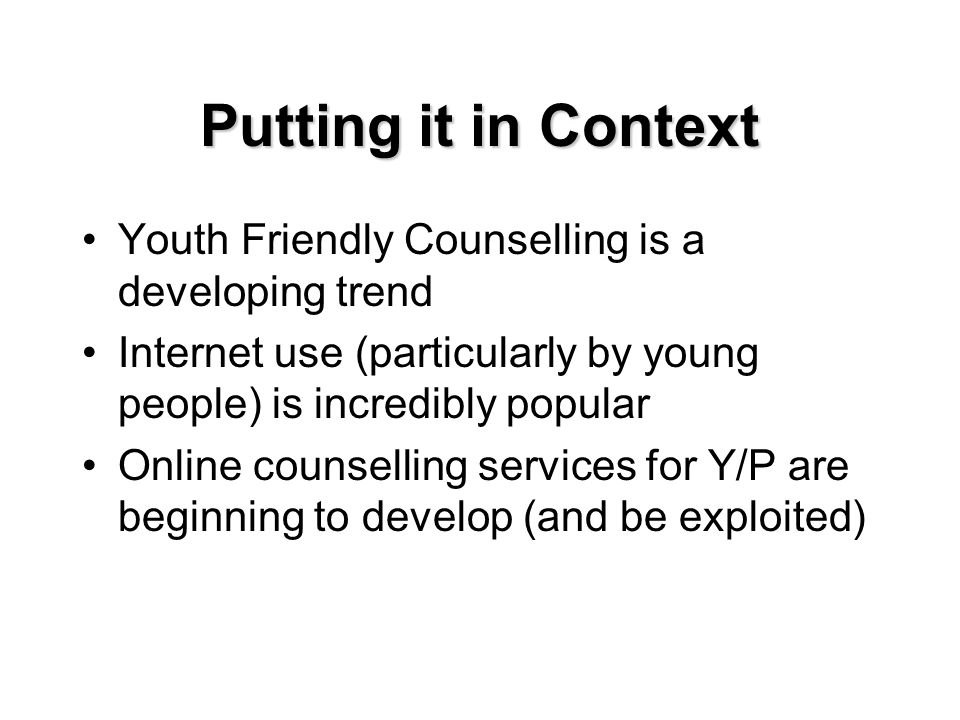 Putting it in Context Youth Friendly Counselling is a developing trend Internet use (particularly by young people) is incredibly popular Online counselling services for Y/P are beginning to develop (and be exploited)