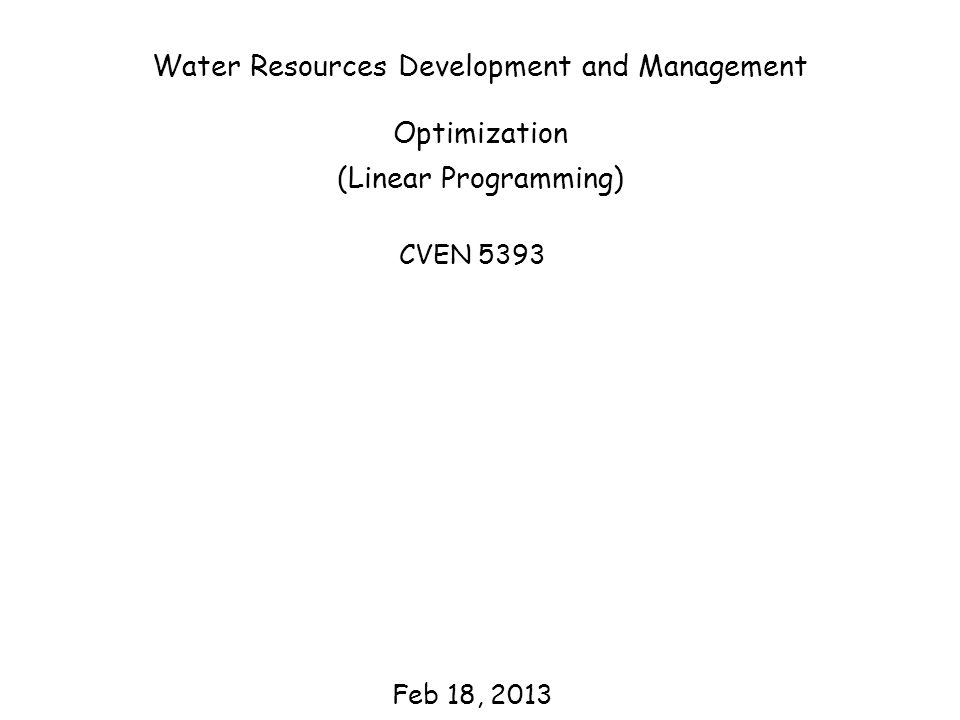 Water Resources Development and Management Optimization (Linear Programming) CVEN 5393 Feb 18, 2013