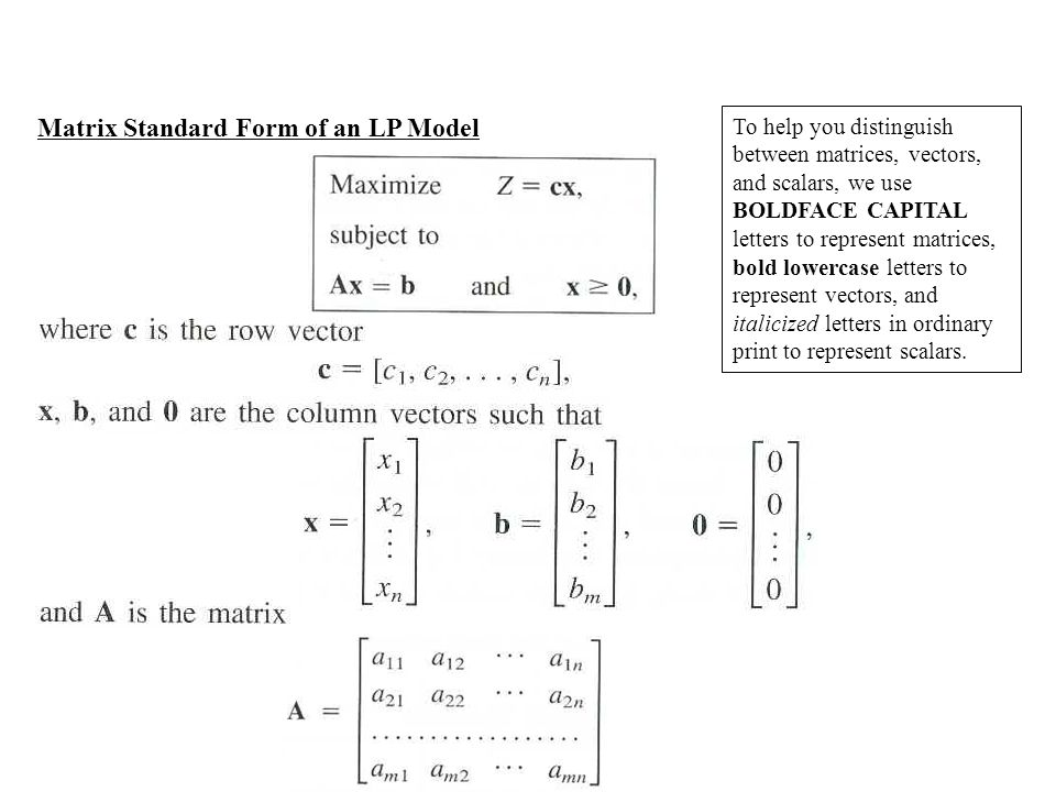 Matrix Standard Form of an LP Model To help you distinguish between matrices, vectors, and scalars, we use BOLDFACE CAPITAL letters to represent matrices, bold lowercase letters to represent vectors, and italicized letters in ordinary print to represent scalars.