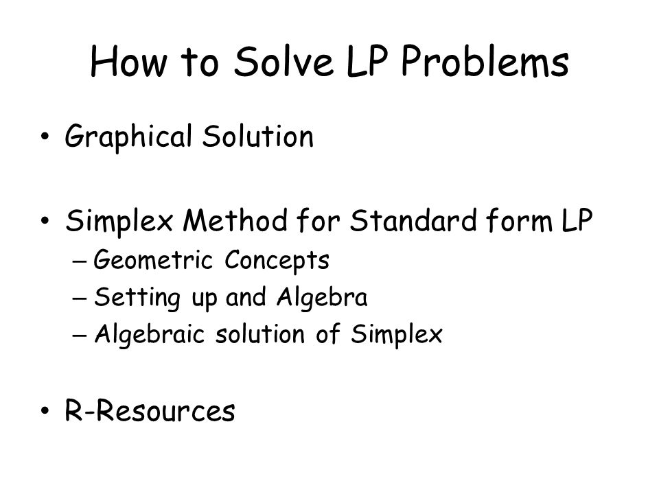 How to Solve LP Problems Graphical Solution Simplex Method for Standard form LP – Geometric Concepts – Setting up and Algebra – Algebraic solution of Simplex R-Resources