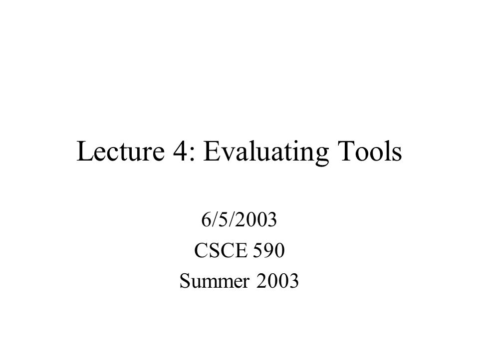 Lecture 4: Evaluating Tools 6/5/2003 CSCE 590 Summer 2003