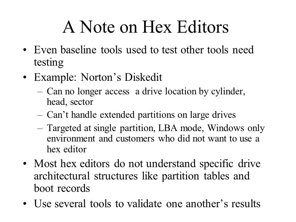A Note on Hex Editors Even baseline tools used to test other tools need testing Example: Norton's Diskedit –Can no longer access a drive location by cylinder, head, sector –Can't handle extended partitions on large drives –Targeted at single partition, LBA mode, Windows only environment and customers who did not want to use a hex editor Most hex editors do not understand specific drive architectural structures like partition tables and boot records Use several tools to validate one another's results