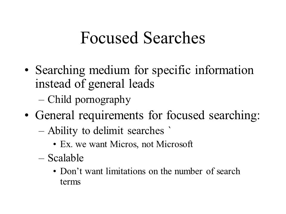 Focused Searches Searching medium for specific information instead of general leads –Child pornography General requirements for focused searching: –Ability to delimit searches ` Ex.