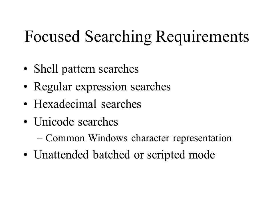Focused Searching Requirements Shell pattern searches Regular expression searches Hexadecimal searches Unicode searches –Common Windows character representation Unattended batched or scripted mode