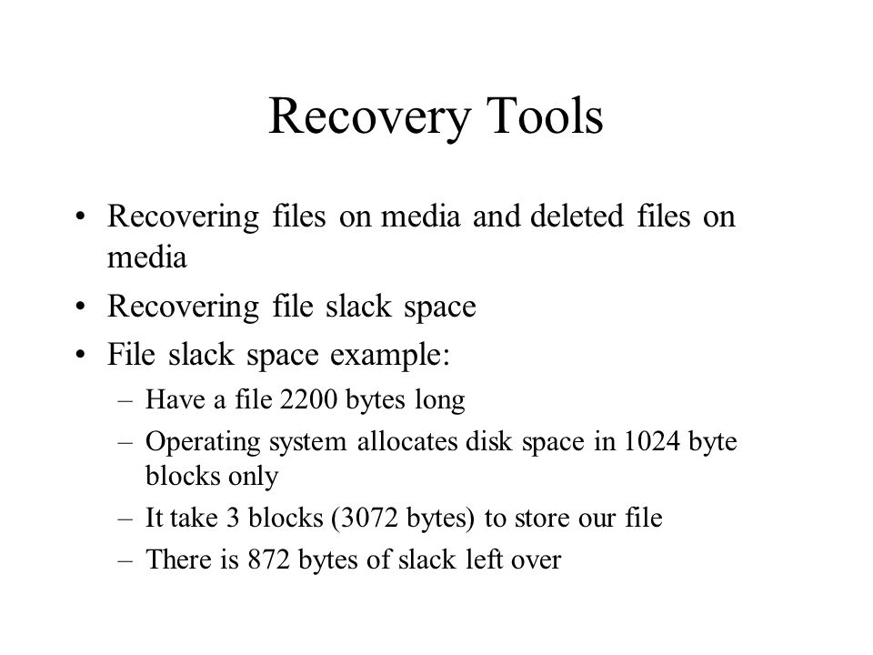 Recovery Tools Recovering files on media and deleted files on media Recovering file slack space File slack space example: –Have a file 2200 bytes long –Operating system allocates disk space in 1024 byte blocks only –It take 3 blocks (3072 bytes) to store our file –There is 872 bytes of slack left over