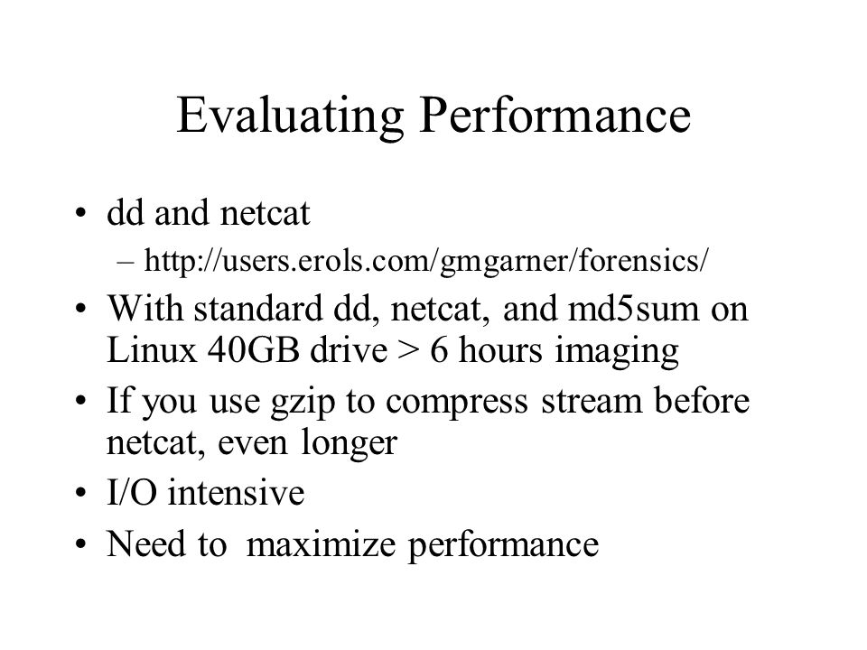 Evaluating Performance dd and netcat –http://users.erols.com/gmgarner/forensics/ With standard dd, netcat, and md5sum on Linux 40GB drive > 6 hours imaging If you use gzip to compress stream before netcat, even longer I/O intensive Need to maximize performance