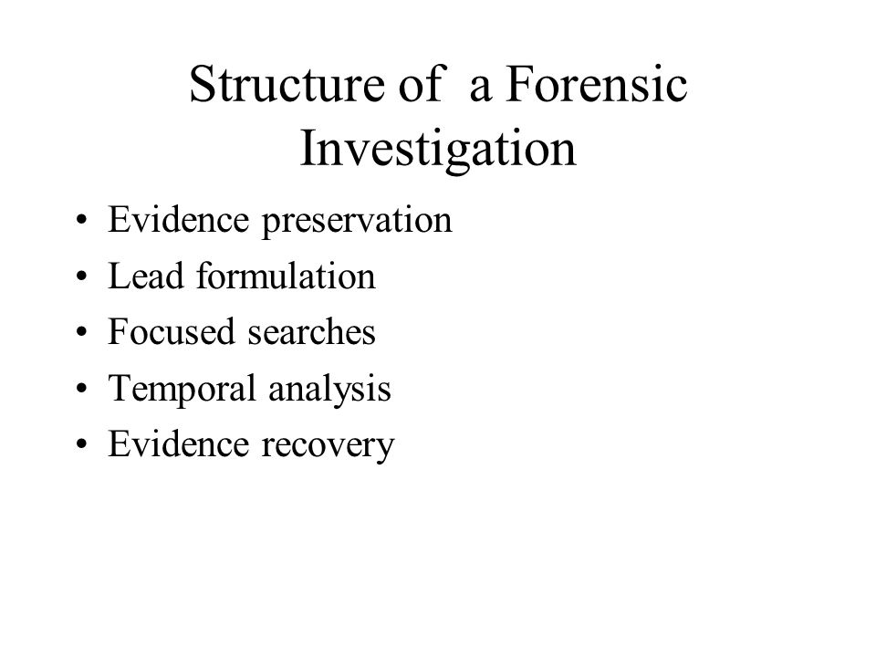 Structure of a Forensic Investigation Evidence preservation Lead formulation Focused searches Temporal analysis Evidence recovery