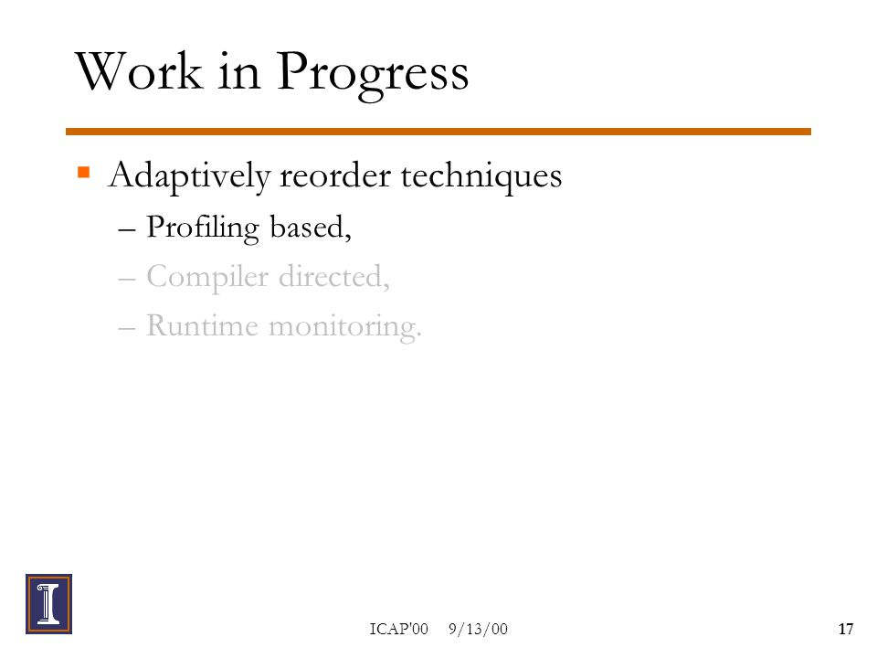 ICAP 00 9/13/0017 Work in Progress  Adaptively reorder techniques –Profiling based, –Compiler directed, –Runtime monitoring.