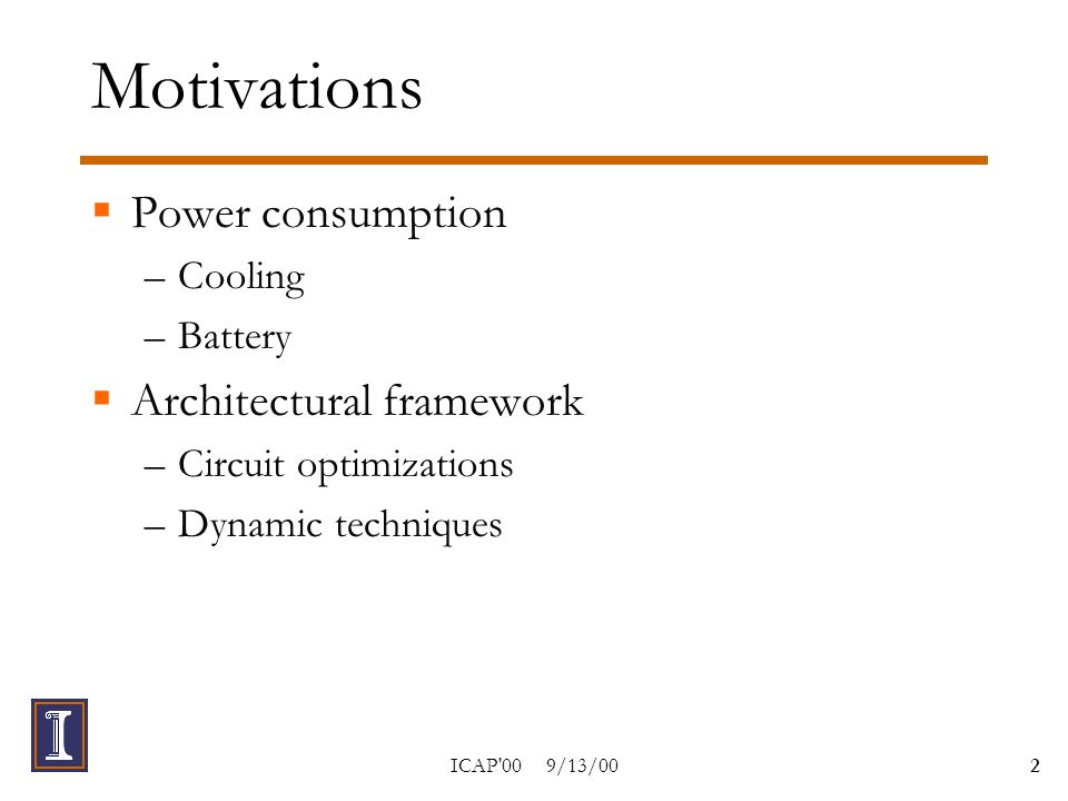 ICAP 00 9/13/002 Motivations  Power consumption –Cooling –Battery  Architectural framework –Circuit optimizations –Dynamic techniques