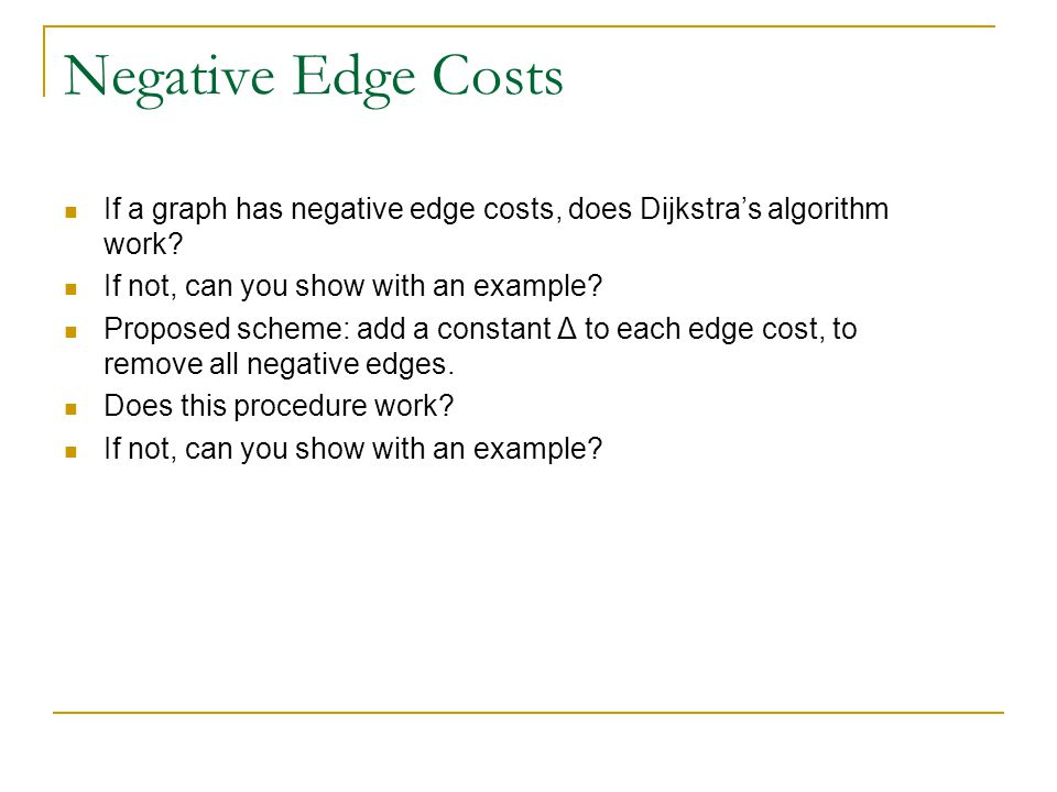 Negative Edge Costs If a graph has negative edge costs, does Dijkstra's algorithm work? If not, can you show with an example? Proposed scheme: add a c