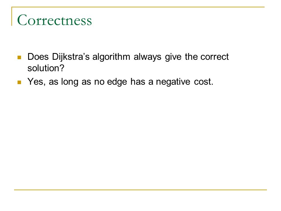 Correctness Does Dijkstra's algorithm always give the correct solution.