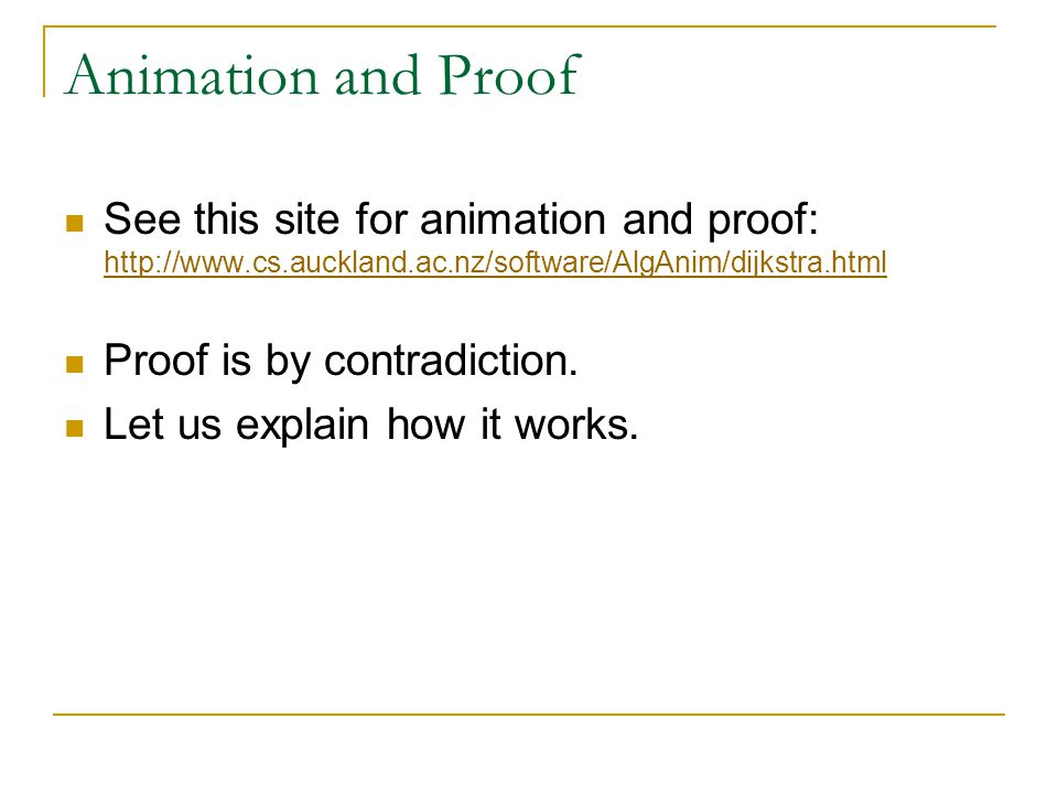 Animation and Proof See this site for animation and proof: http://www.cs.auckland.ac.nz/software/AlgAnim/dijkstra.html http://www.cs.auckland.ac.nz/software/AlgAnim/dijkstra.html Proof is by contradiction.