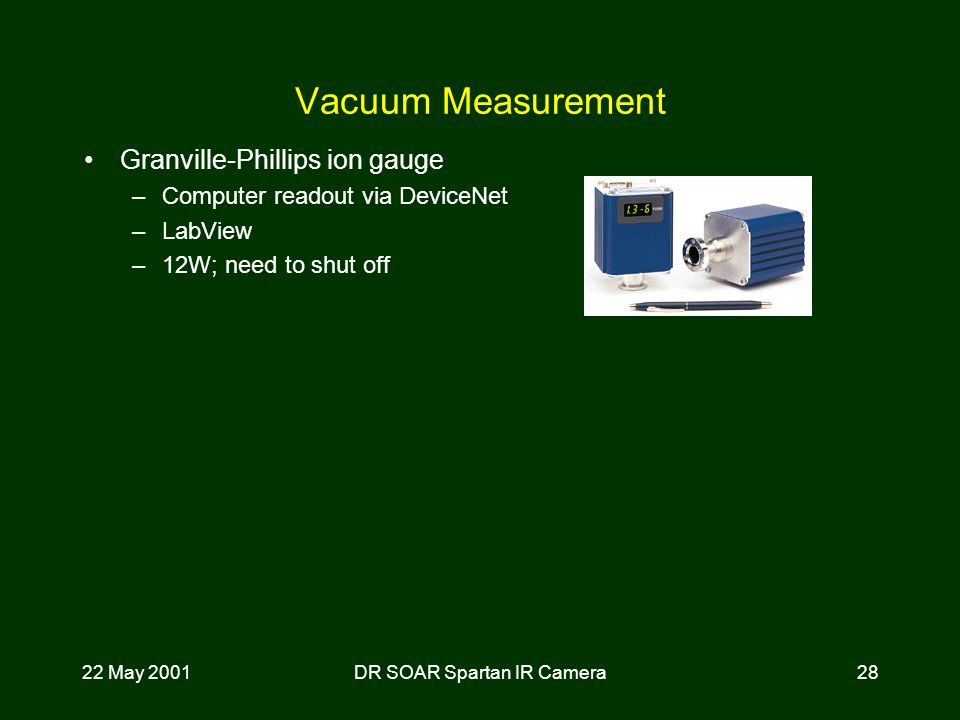 22 May 2001DR SOAR Spartan IR Camera28 Vacuum Measurement Granville-Phillips ion gauge –Computer readout via DeviceNet –LabView –12W; need to shut off