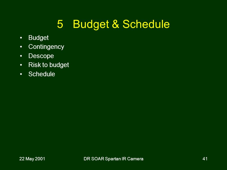 22 May 2001DR SOAR Spartan IR Camera41 5 Budget & Schedule Budget Contingency Descope Risk to budget Schedule