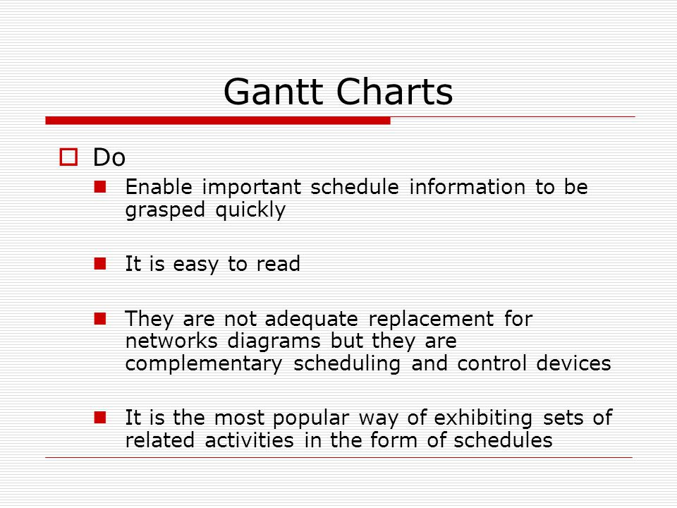 Gantt Charts  Do Enable important schedule information to be grasped quickly It is easy to read They are not adequate replacement for networks diagrams but they are complementary scheduling and control devices It is the most popular way of exhibiting sets of related activities in the form of schedules