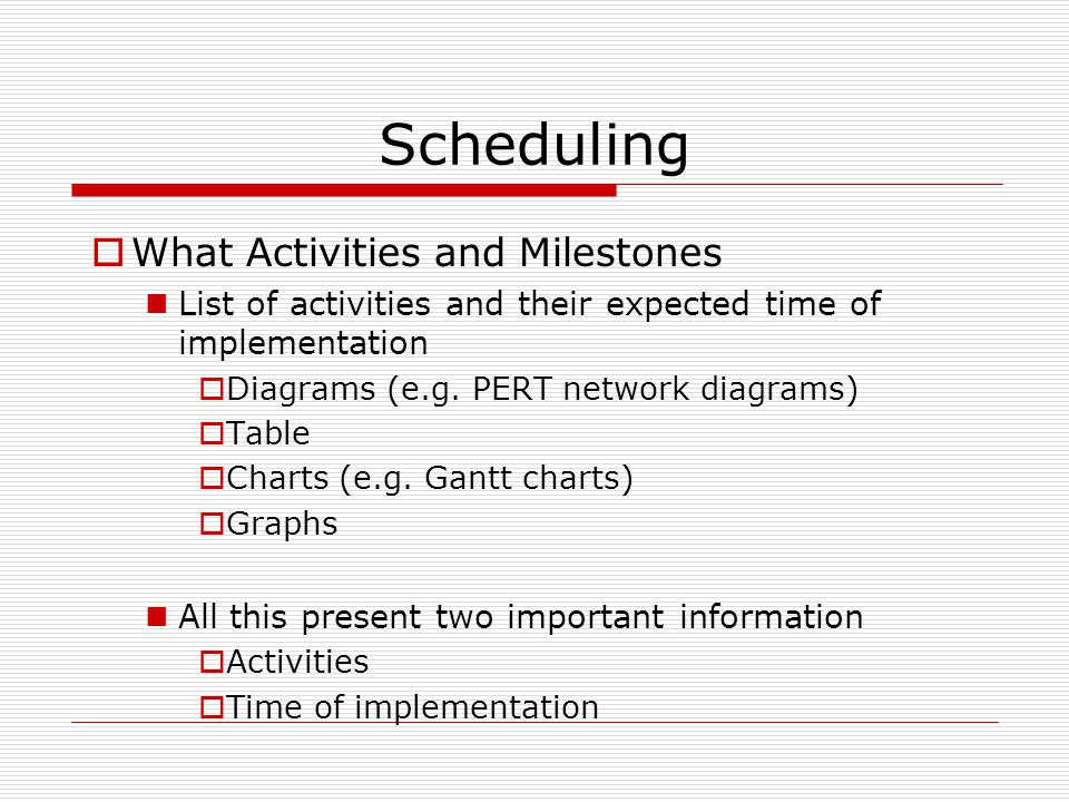 Scheduling  What Activities and Milestones List of activities and their expected time of implementation  Diagrams (e.g.