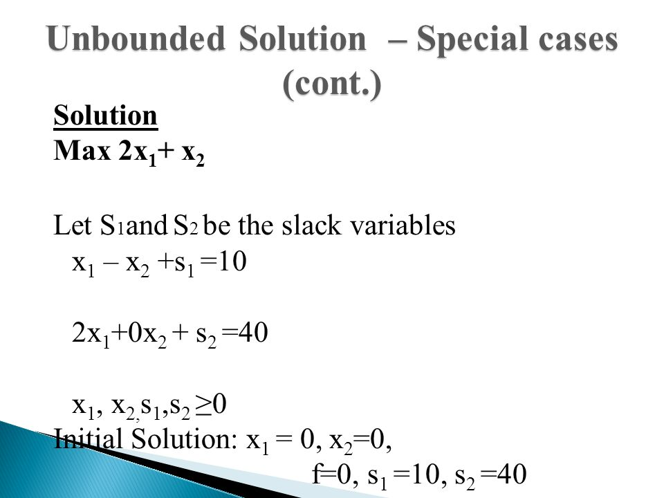 Solution Max 2x 1 + x 2 Let S 1 and S 2 be the slack variables x 1 – x 2 +s 1 =10 2x 1 +0x 2 + s 2 =40 x 1, x 2, s 1,s 2 ≥0 Initial Solution: x 1 = 0,