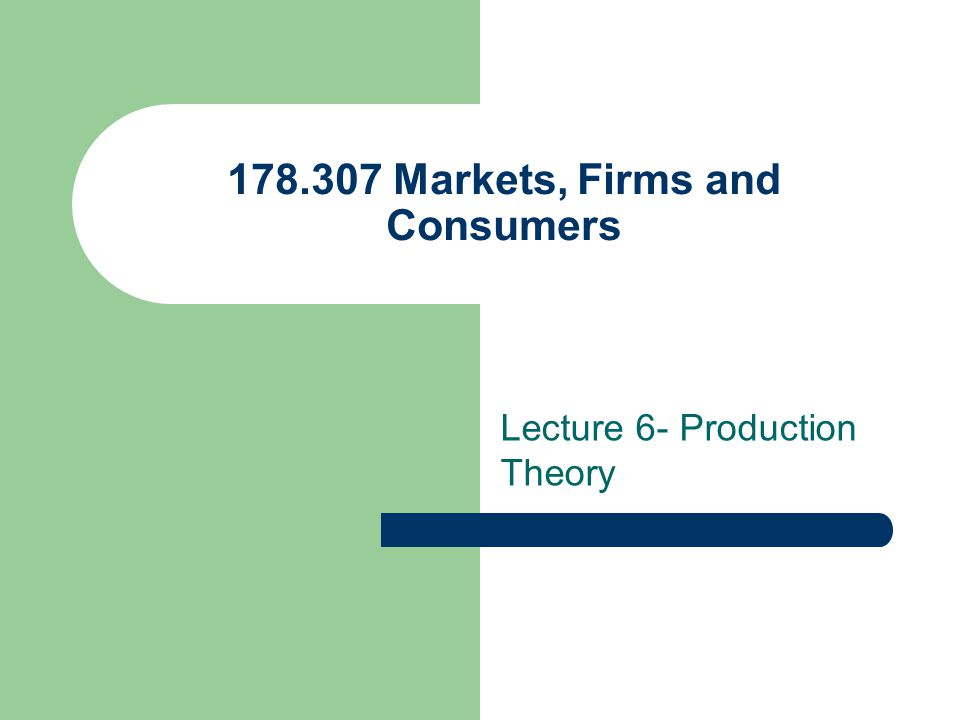 178.307 Markets, Firms and Consumers Lecture 6- Production Theory