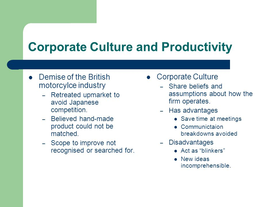 Corporate Culture and Productivity Demise of the British motorcylce industry – Retreated upmarket to avoid Japanese competition. – Believed hand-made