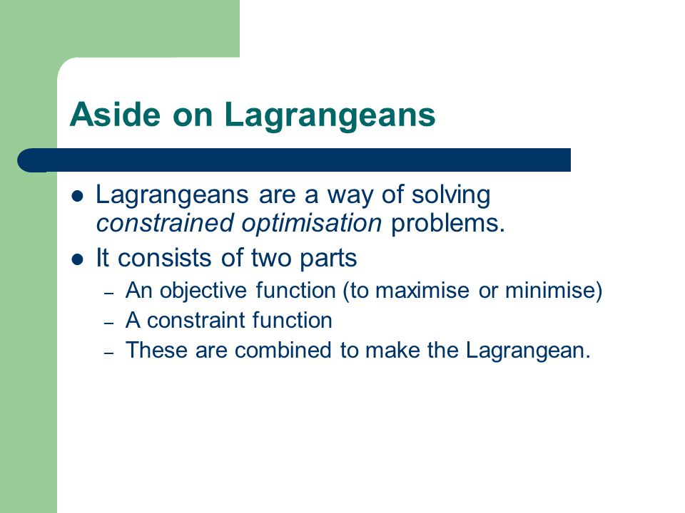 Aside on Lagrangeans Lagrangeans are a way of solving constrained optimisation problems.