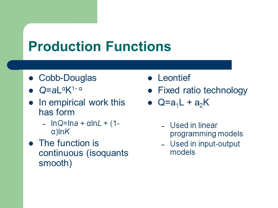 Production Functions Cobb-Douglas Q=aL α K 1- α In empirical work this has form – lnQ=lna + αlnL + (1- α)lnK The function is continuous (isoquants smo