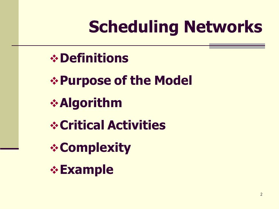 2 Scheduling Networks  Definitions  Purpose of the Model  Algorithm  Critical Activities  Complexity  Example