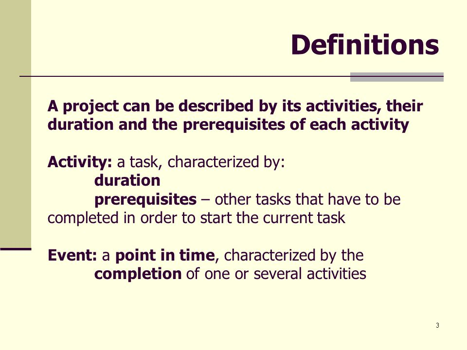 3 Definitions A project can be described by its activities, their duration and the prerequisites of each activity Activity: a task, characterized by: duration prerequisites – other tasks that have to be completed in order to start the current task Event: a point in time, characterized by the completion of one or several activities