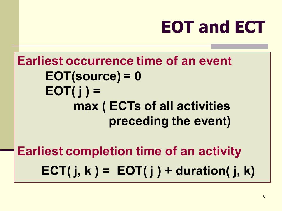 6 EOT and ECT Earliest occurrence time of an event EOT(source) = 0 EOT( j ) = max ( ECTs of all activities preceding the event) Earliest completion time of an activity ECT( j, k ) = EOT( j ) + duration( j, k)