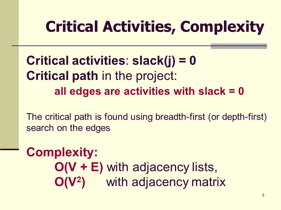 9 Critical Activities, Complexity Critical activities: slack(j) = 0 Critical path in the project: all edges are activities with slack = 0 The critical path is found using breadth-first (or depth-first) search on the edges Complexity: O(V + E) with adjacency lists, O(V 2 ) with adjacency matrix