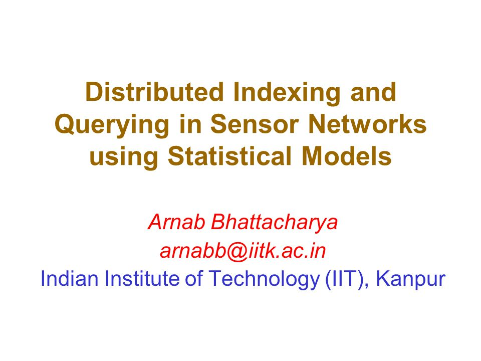 Distributed Indexing and Querying in Sensor Networks using Statistical Models Arnab Bhattacharya arnabb@iitk.ac.in Indian Institute of Technology (IIT), Kanpur