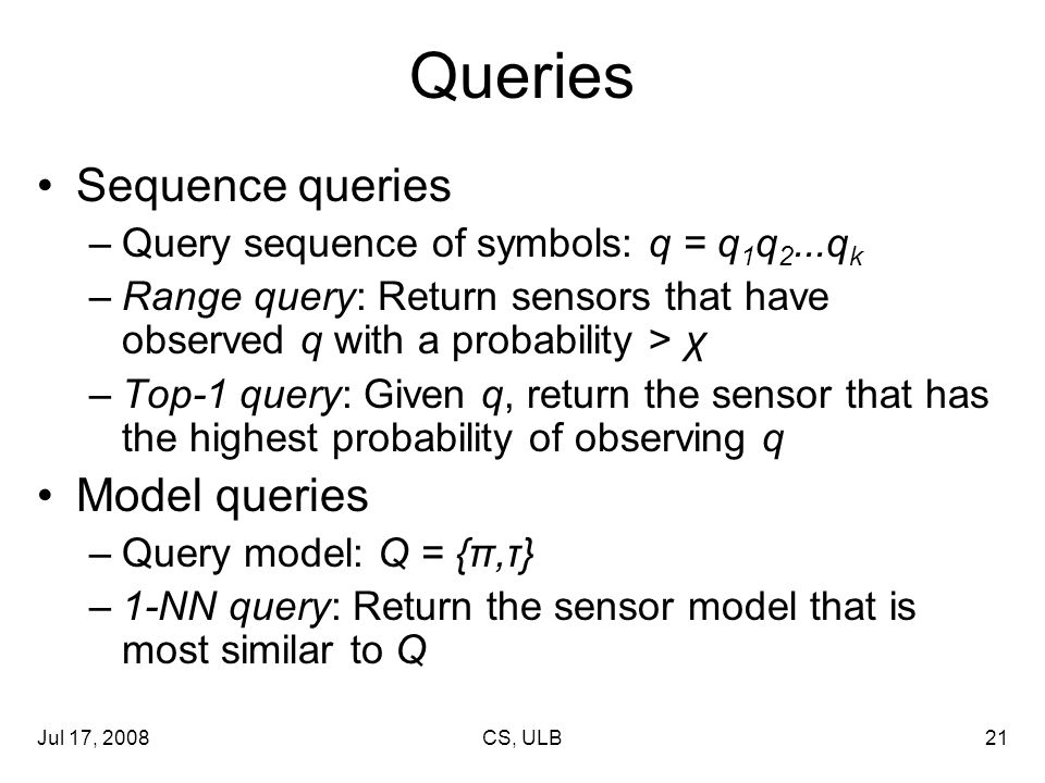 Jul 17, 2008CS, ULB21 Queries Sequence queries –Query sequence of symbols: q = q 1 q 2...q k –Range query: Return sensors that have observed q with a probability > χ –Top-1 query: Given q, return the sensor that has the highest probability of observing q Model queries –Query model: Q = {π,τ} –1-NN query: Return the sensor model that is most similar to Q