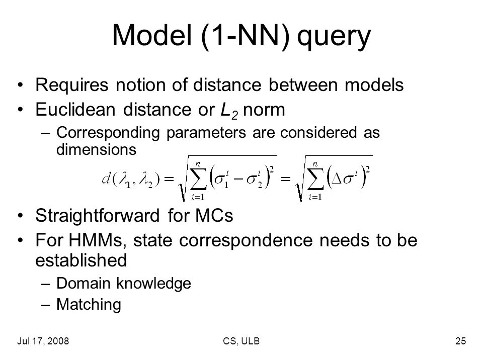 Jul 17, 2008CS, ULB25 Model (1-NN) query Requires notion of distance between models Euclidean distance or L 2 norm –Corresponding parameters are considered as dimensions Straightforward for MCs For HMMs, state correspondence needs to be established –Domain knowledge –Matching