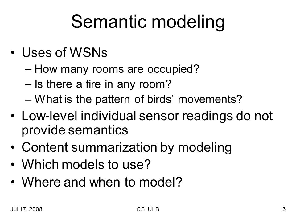 Jul 17, 2008CS, ULB3 Semantic modeling Uses of WSNs –How many rooms are occupied.