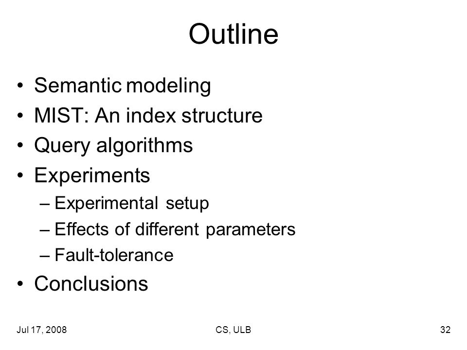 Jul 17, 2008CS, ULB32 Outline Semantic modeling MIST: An index structure Query algorithms Experiments –Experimental setup –Effects of different parameters –Fault-tolerance Conclusions