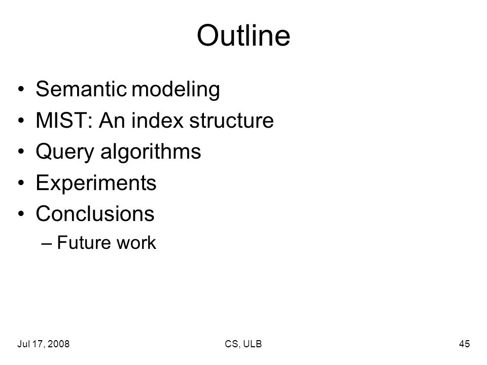 Jul 17, 2008CS, ULB45 Outline Semantic modeling MIST: An index structure Query algorithms Experiments Conclusions –Future work