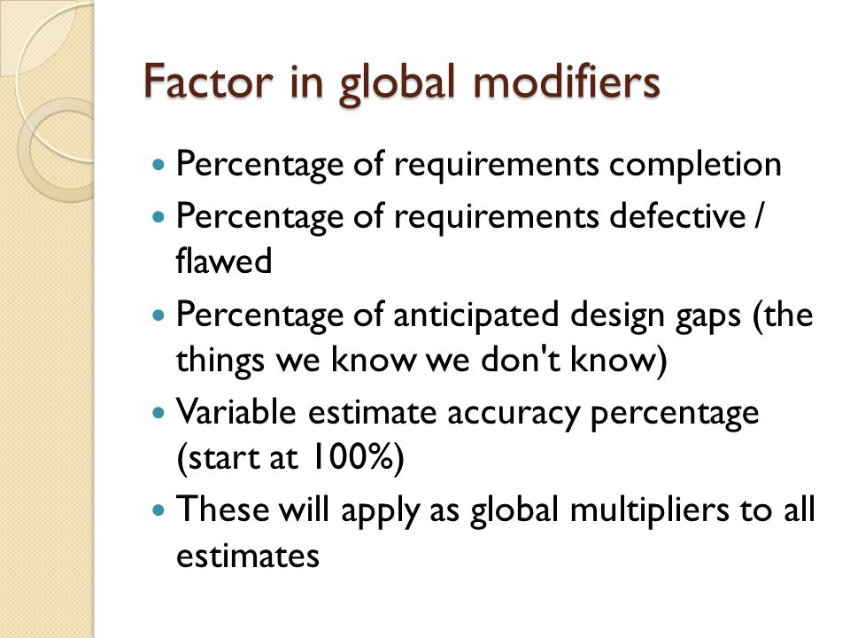 Factor in global modifiers Percentage of requirements completion Percentage of requirements defective / flawed Percentage of anticipated design gaps (the things we know we don t know) Variable estimate accuracy percentage (start at 100%) These will apply as global multipliers to all estimates
