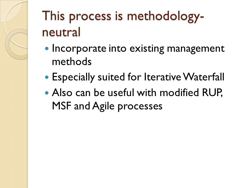 This process is methodology- neutral Incorporate into existing management methods Especially suited for Iterative Waterfall Also can be useful with modified RUP, MSF and Agile processes